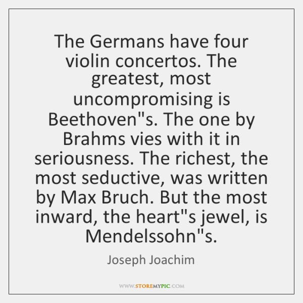 The Germans have four violin concertos. The greatest, most uncompromising is Beethoven