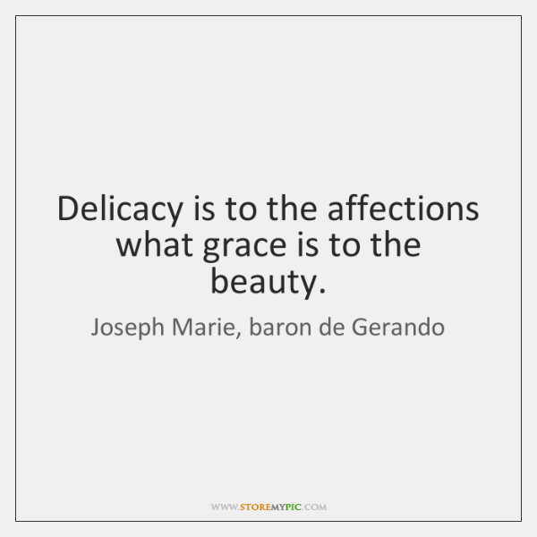 Delicacy is to the affections what grace is to the beauty.