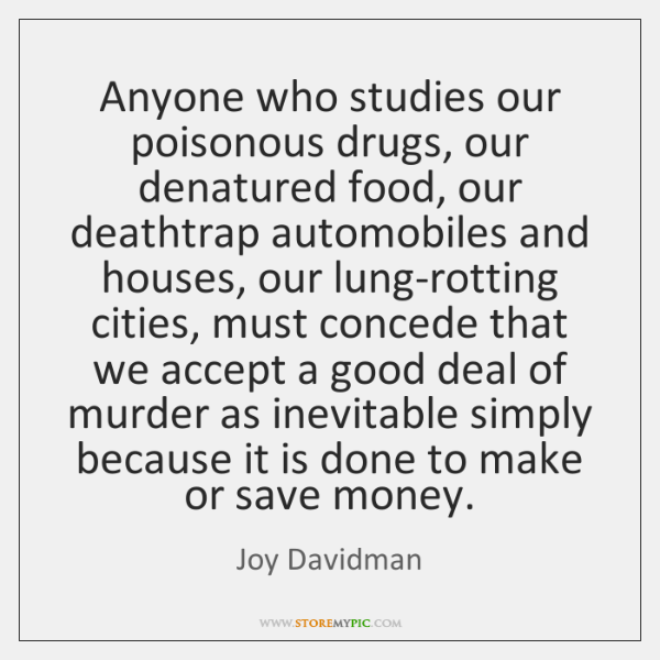 Anyone who studies our poisonous drugs, our denatured food, our deathtrap automobiles ...