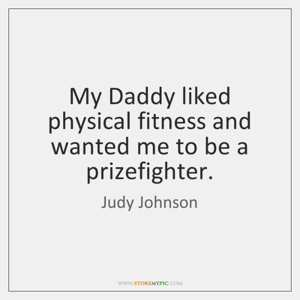 My Daddy liked physical fitness and wanted me to be a prizefighter.