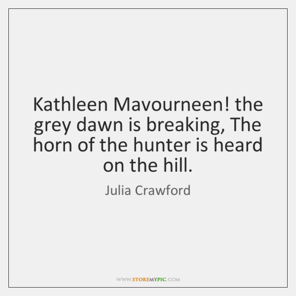 Kathleen Mavourneen! the grey dawn is breaking, The horn of the hunter ...