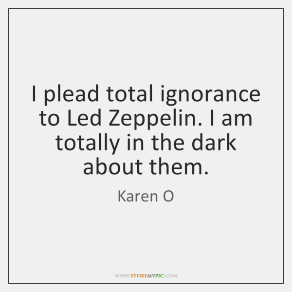 I plead total ignorance to Led Zeppelin. I am totally in the ...