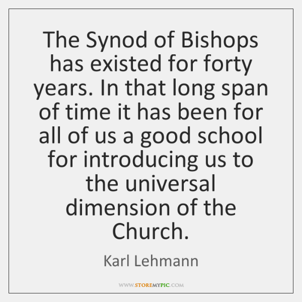 The Synod of Bishops has existed for forty years. In that long ...
