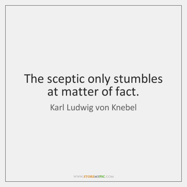 The sceptic only stumbles at matter of fact.