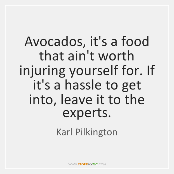 Avocados, it's a food that ain't worth injuring yourself for. If it's ...