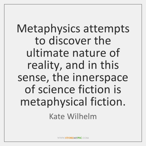 Metaphysics attempts to discover the ultimate nature of reality, and in this ...