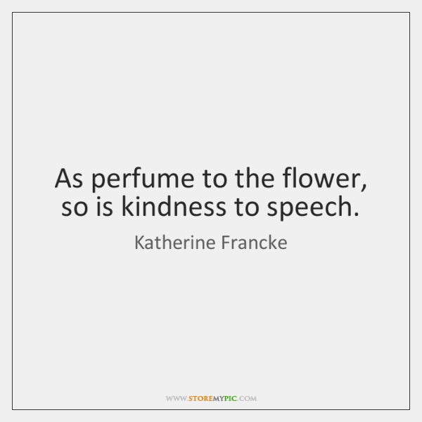 As perfume to the flower, so is kindness to speech.