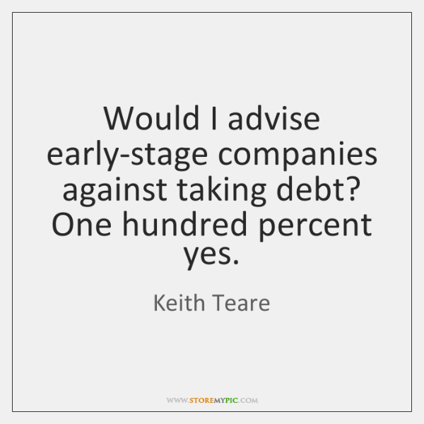 Would I advise early-stage companies against taking debt? One hundred percent yes.