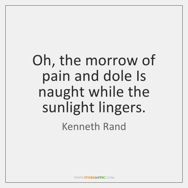 Oh, the morrow of pain and dole Is naught while the sunlight ...