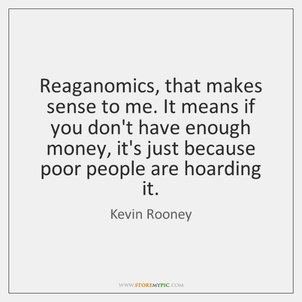 Reaganomics, that makes sense to me. It means if you don't have ...
