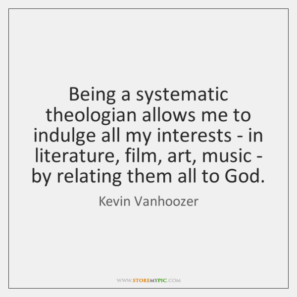 Being a systematic theologian allows me to indulge all my interests - ...