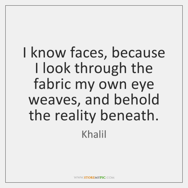 I know faces, because I look through the fabric my own eye ...