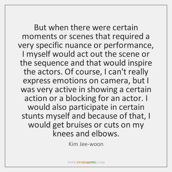But when there were certain moments or scenes that required a very ...