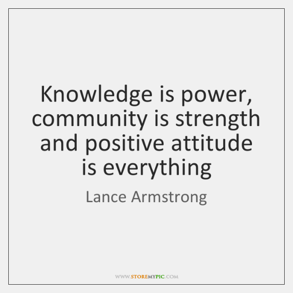 Knowledge is power, community is strength and positive attitude is everything
