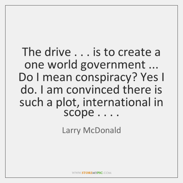 The drive . . . is to create a one world government ... Do I mean ...