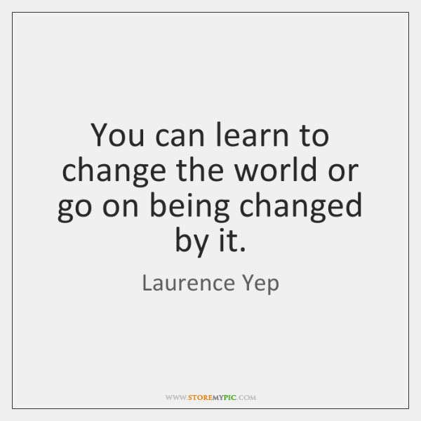 You can learn to change the world or go on being changed ...