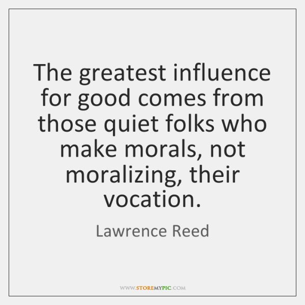 The greatest influence for good comes from those quiet folks who make ...