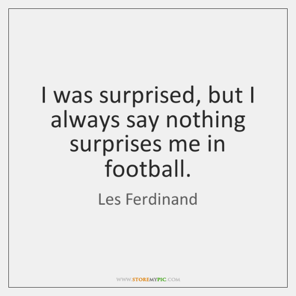 I was surprised, but I always say nothing surprises me in football.