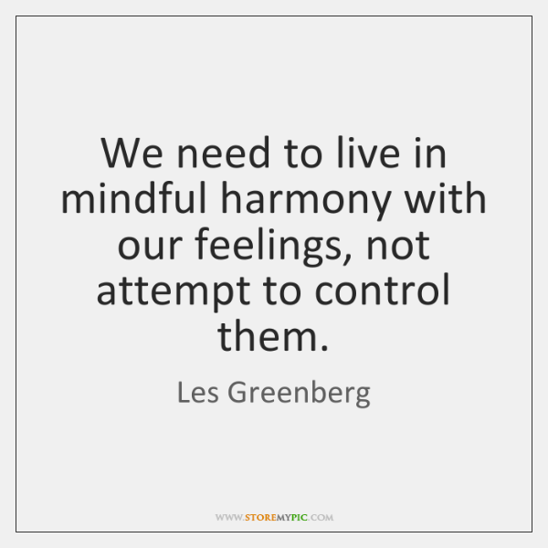We need to live in mindful harmony with our feelings, not attempt ...