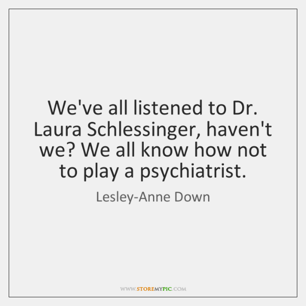 We've all listened to Dr. Laura Schlessinger, haven't we? We all know ...