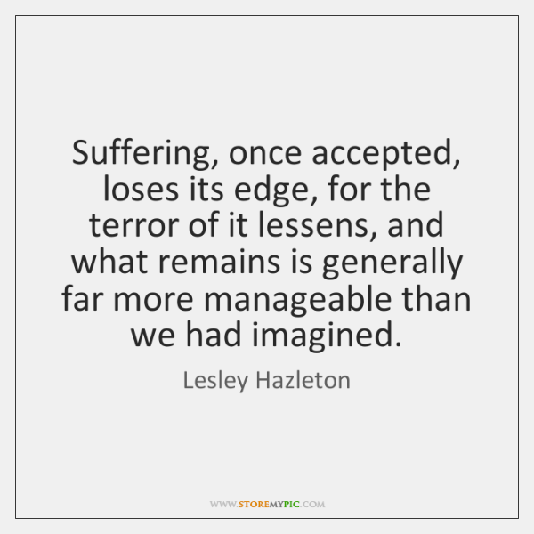 Suffering, once accepted, loses its edge, for the terror of it lessens, ...