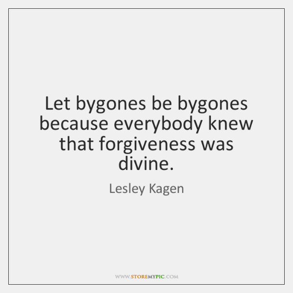 Let bygones be bygones because everybody knew that forgiveness was divine.