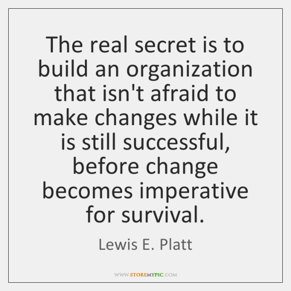 The real secret is to build an organization that isn't afraid to ...
