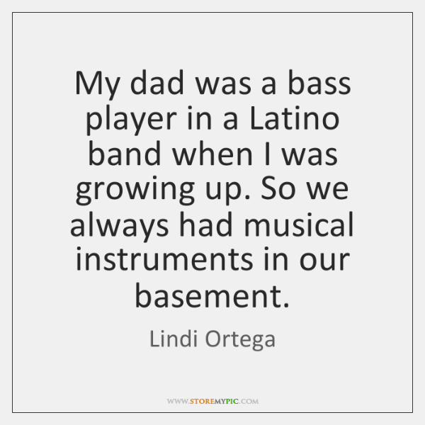 My dad was a bass player in a Latino band when I ...