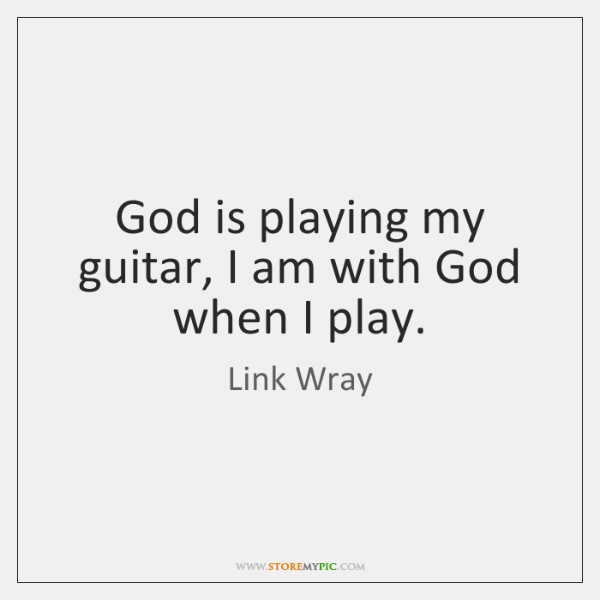 God is playing my guitar, I am with God when I play.