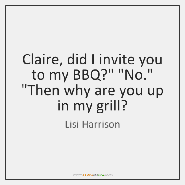 """Claire, did I invite you to my BBQ?"""" """"No."""" """"Then why are ..."""