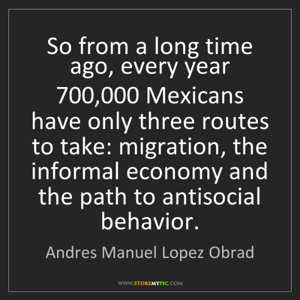 Andres Manuel Lopez Obrad: So from a long time ago, every year 700,000 Mexicans...