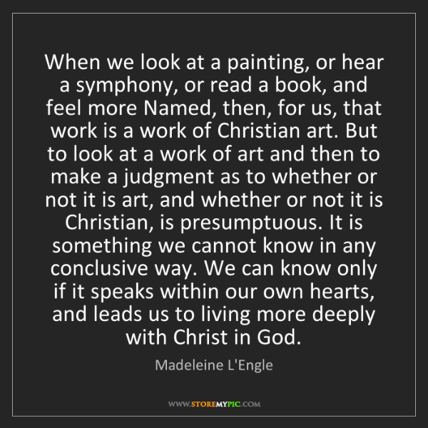 Madeleine L'Engle: When we look at a painting, or hear a symphony, or read...