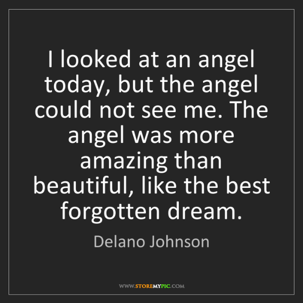 Delano Johnson: I looked at an angel today, but the angel could not see...