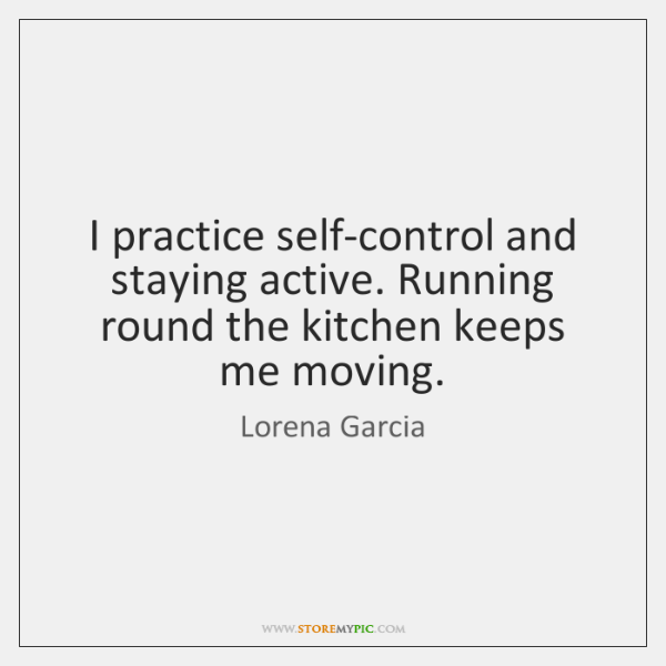 I practice self-control and staying active. Running round the kitchen keeps me ...