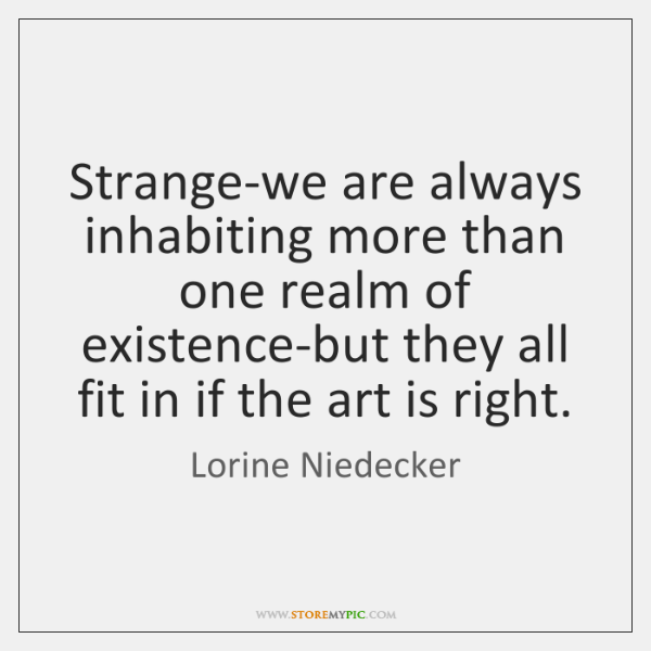 Strange-we are always inhabiting more than one realm of existence-but they all ...