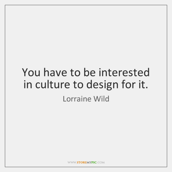 You have to be interested in culture to design for it.