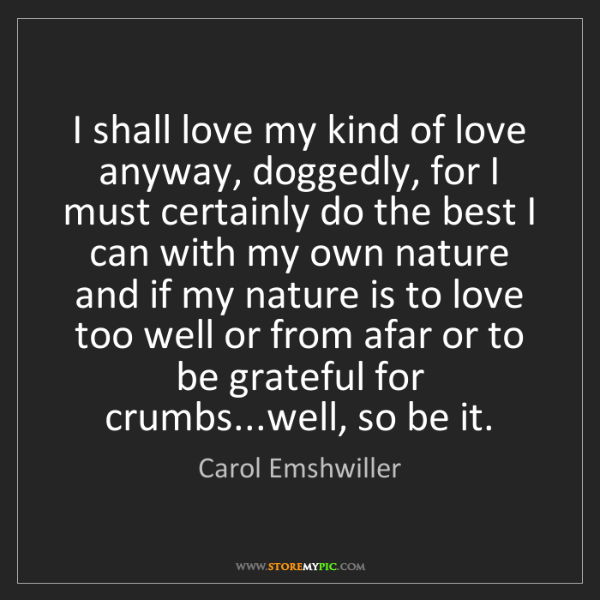 Carol Emshwiller: I shall love my kind of love anyway, doggedly, for I...