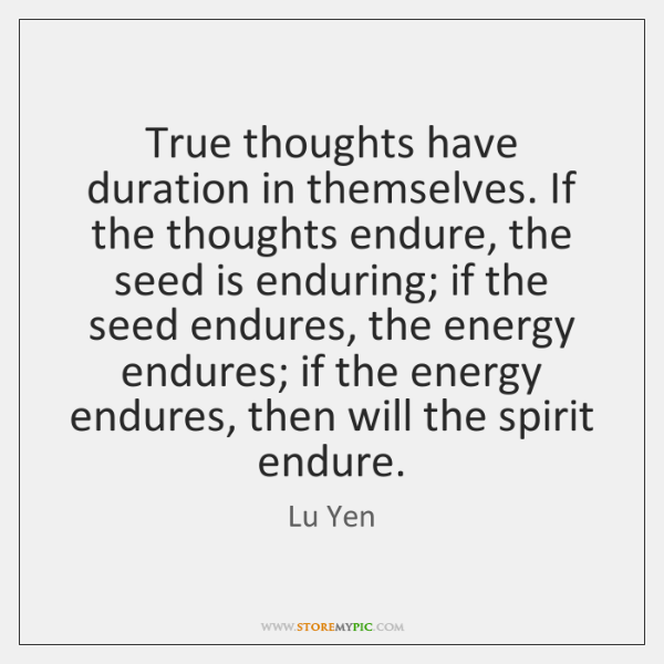 True thoughts have duration in themselves. If the thoughts endure, the seed ...