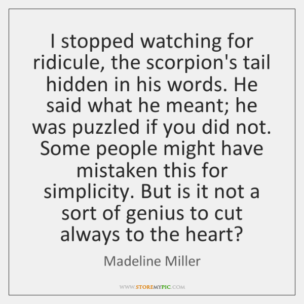 I stopped watching for ridicule, the scorpion's tail hidden in his words. ...