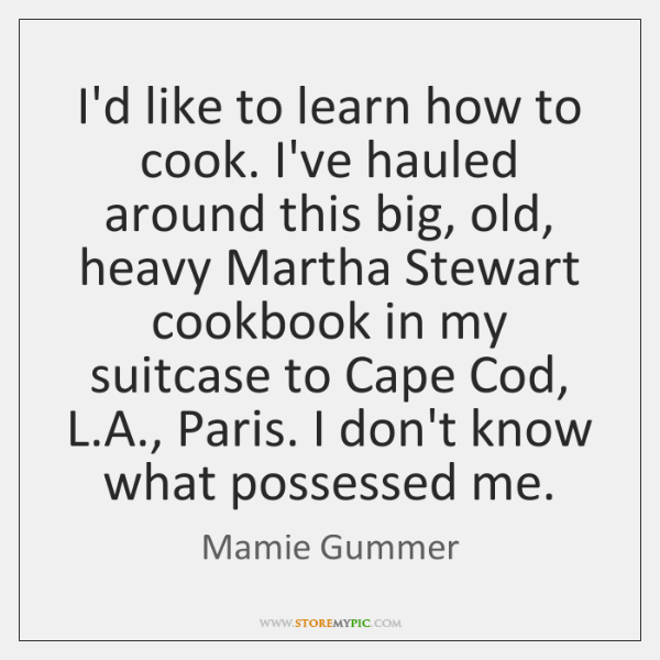 I'd like to learn how to cook. I've hauled around this big, ...