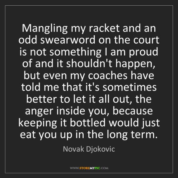 Novak Djokovic: Mangling my racket and an odd swearword on the court...