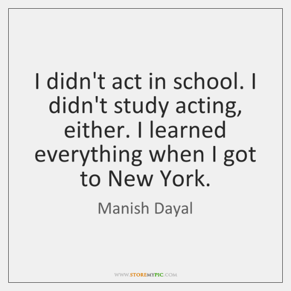 I didn't act in school. I didn't study acting, either. I learned ...