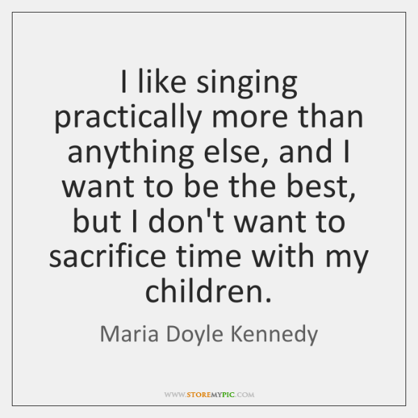I like singing practically more than anything else, and I want to ...