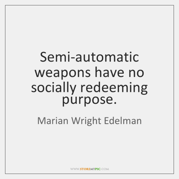 Semi-automatic weapons have no socially redeeming purpose.