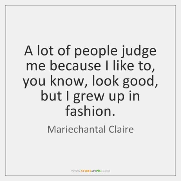 A lot of people judge me because I like to, you know, ...