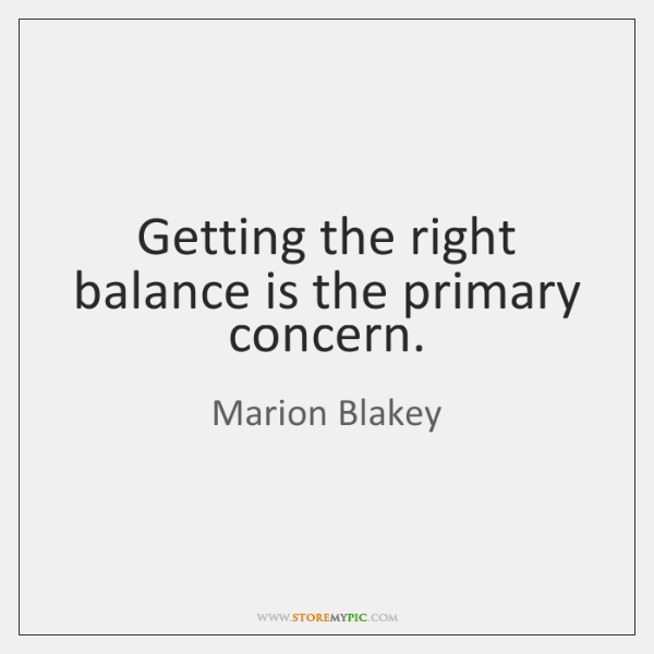 Getting the right balance is the primary concern.