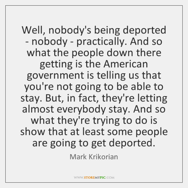 Well, nobody's being deported - nobody - practically. And so what the ...