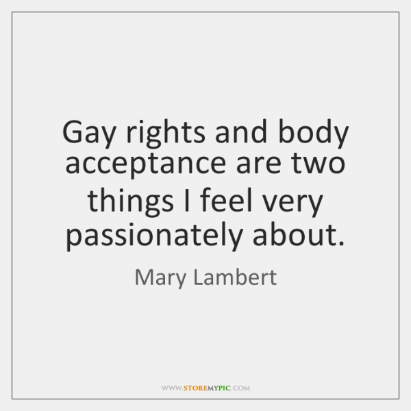 Gay rights and body acceptance are two things I feel very passionately ...