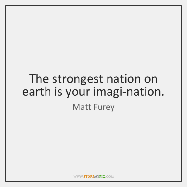 The strongest nation on earth is your imagi-nation.
