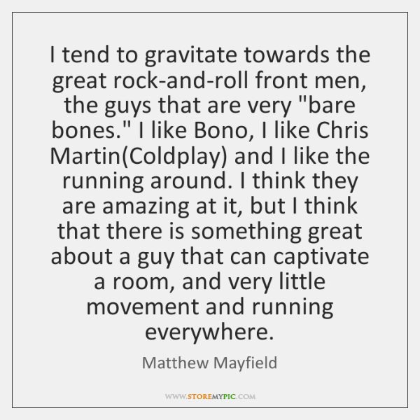 I tend to gravitate towards the great rock-and-roll front men, the guys ...